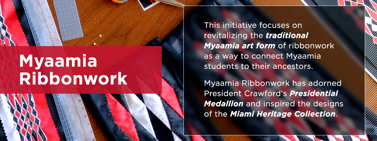The Myaamia Ribbonwork Project. This initiative focuses on revitalizing the traditional Myaamia art form of ribbonwork as a way to connect Myaamia students to their ancestors. Myaamia Ribbonwork has adorned President Crawford's Presidential Medallion and inspired the designs of the Miami Heritage Collection.
