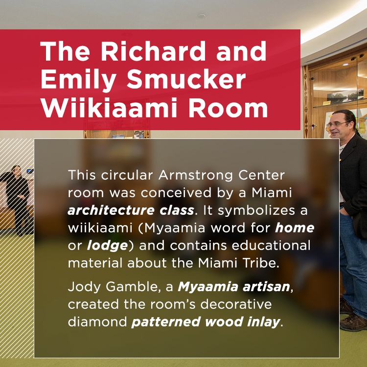The Richard and Emily Smucker Wiikiaami Room. This circular room symbolizes a wiikiaami (home or lodge in the Myammia language). With decorative wood inlay crafted by Jody Gamble, a Myaamia artisan, this room houses meetings and display cases with educational material about the Miami Tribe.