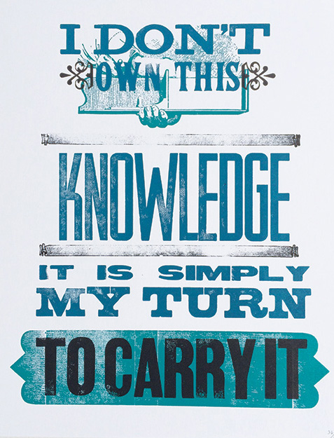 I don't own this knowledge. It is simply my turn to carry it. Letterpress print.