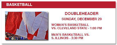 BASKETBALL DOUBLEHEADER SUNDAY DECEMBER 29 WOMEN'S BASKETBALL VS CLEVELAND STATE 1:00 PM MEN'S BASKETBALL VS S ILLINOIS 3:30 PM
