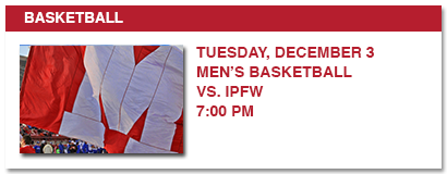 BASKETBALL, TUESDAY DECEMBER 3 MEN'S BASKETBALL VSL IPFW 7:00 PM