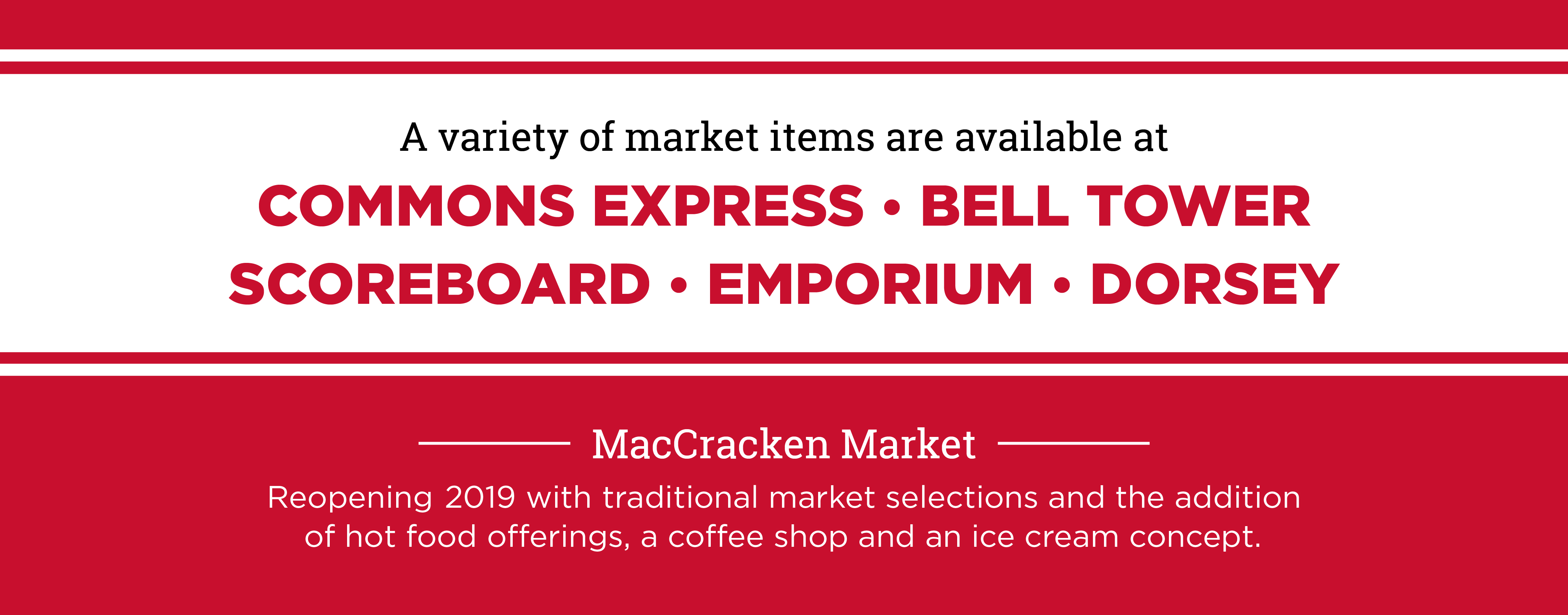 a variety of market items are available at commons express, bell tower, scoreboard, emporium, and dorsey. MacCracken Market. Reopening 2019 with traditional market selections and the addition of hot food offerings, a coffee shop and an ice cream concept.