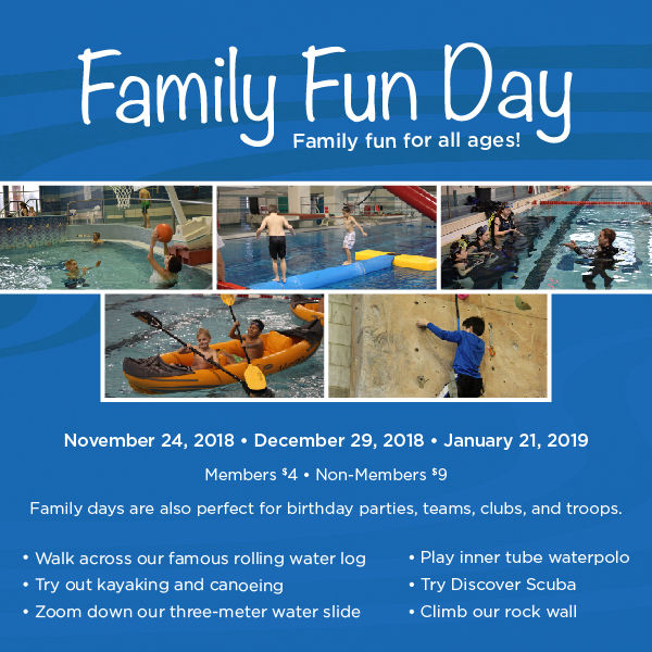 Family Fun Day. Family for for all ages. November 24, 2018. December 29, 2018. January 21, 2019. Members $4. Non-members $9. Family days are also perfect for birthday parties, teams, clubs, and troops. walk across our famous rolling water log, try out kayaking and canoeing, zoom down our three-meter water slide, play inner tube waterpolo, try discover scuba, climb our rock wall.