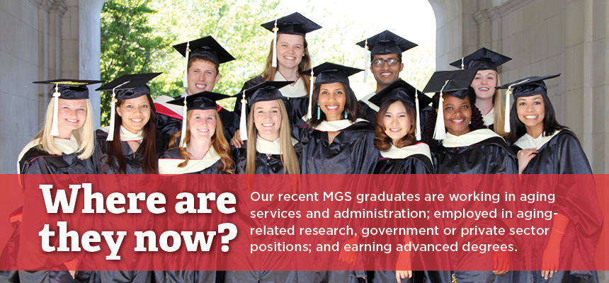 Where are they now? Our recent MGS graduates are working in aging services and administration; employed in aging-related research, government or private sector positions; and earning advanced degrees.