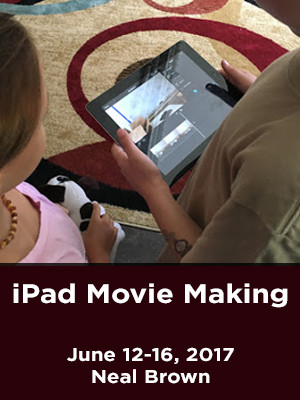 iPad Movie Making. June 12-16, 2017. Neal Brown