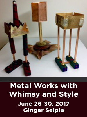 Metal Works with Whimsy and Style. June 26-30, 2017. Ginger Seiple