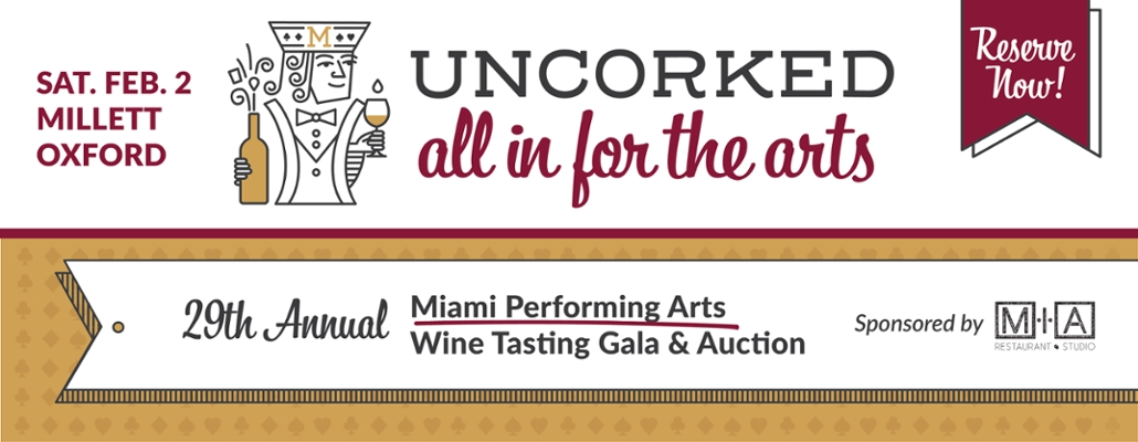 "A stylized playing card king wears an 'M"" crown and holds in one hand a wineglass. In the other hand he holds a bottle with action lines indicating sparkle. Text: Uncorked. All in for the arts. Sat. Feb 2 Millett Oxford. Reserve now. 29th Annual Miami Performing Arts Wine Tasting Gala and Auction. Sponsored by MIA restaurant and studio."