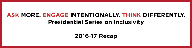 Ask more. Engage intentionally. Think differently. Presidential Series on Inclusivity. 2016-17 Recap