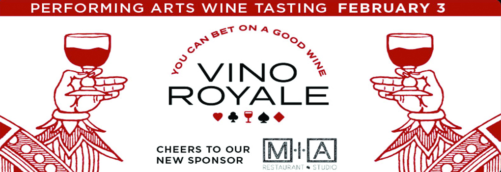 Stylized hands reminiscent of playing card figures hold glasses of red wine. Text: Performing Arts Wine Tasting February 3. You can bet on a good wine. Vino Royale. Cheers to our new sponsor MIA restaurant and studio
