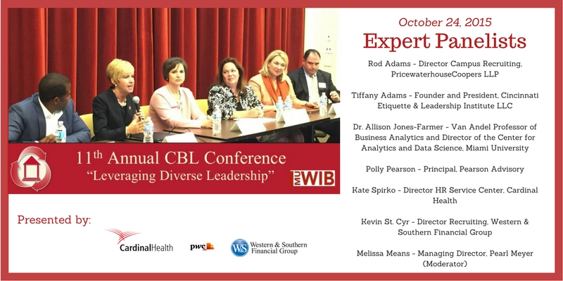 11th annual CBL Conference - Leveraging Diverse Leadership. October 24, 2015. Expert Panelists - Rod Adams - Director Campus Recruiting, PricewaterhouseCoopers LLP  Tiffany Adams - Founder and President, Cincinnati Etiquette and Leadership Institute LLC  Dr. Allison Jones-Farmer - Van Andel Professor of Business Analytics and Director of the Center for Analytics and Data Science, Miami University  Polly Pearson - Principal, Pearson Advisory  Kate Spirko - Director HR Service Center, Cardinal Health  Kevin St. Cyr - Director Recruiting, Western and Southern Financial Group  Melissa Means - Managing Director, Pearl Meyer (Moderator)