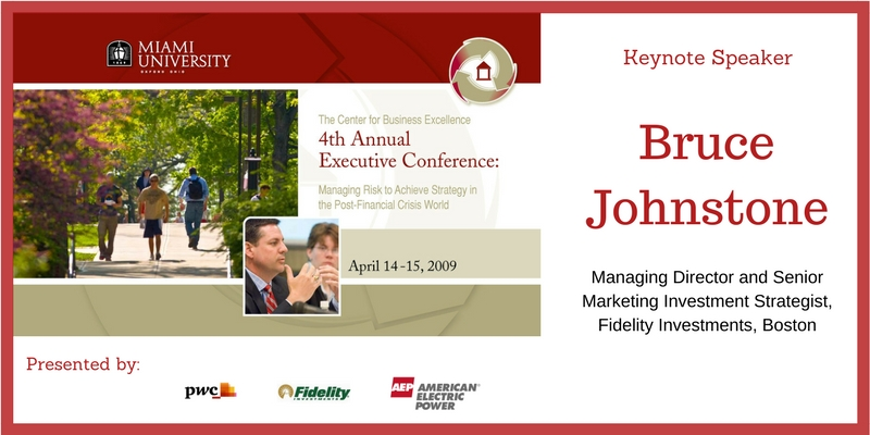 The Center for Business Excellence 4th Annual Executive Conference - Managing Risk to Achieve Strategy in the Post-Financial Crisis World. April 14-15, 2009. Presented by PwC, Fidelity Investments and American Electric Power. Keynote Speaker - Bruce Johnstone, Managing Director and Senior Marketing Investment Strategist, Fidelity Investments, Boston