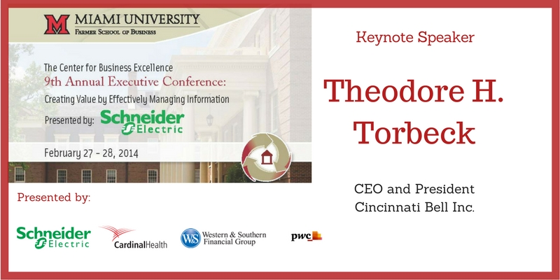 The Center for Business Excellence 9th Annual Executive Conference, Creating Value by Effectively Managing Information. Presented by Schneider Electric, Cardinal Health, Western and Southern Financial Group, PwC. Keynote Speaker - Theodore H. Torbeck, CEO and President, Cincinnati Bell Inc.