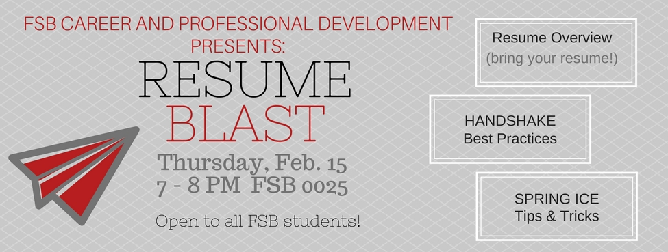 FSB CAREER AND PROFESSIONAL DEVELOPMENT PRESENTS Resume Blast. Thursday, February 15, 7 – 8PM in 0025 FSB. Open to all FSB students.  Resume overview (so bring your resume), HANDSHAKE best practices and Spring Ice tips and tricks.