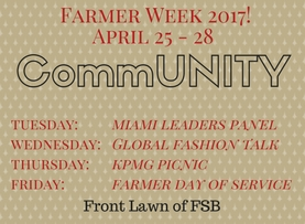 Don't miss Farmer Week 2017 – April 25 - 28 CommUNITY theme Events: Tuesday: Miami Leaders Panel – Lawn games, Free T-shirts, doughnuts and coffee Wednesday: Global Fashion Talk – Global clubs fair, FSB study abroad booth Thursday: KPMG Picnic – Honor code activities, FSB apparel trunk show Friday: Farmer School day of service
