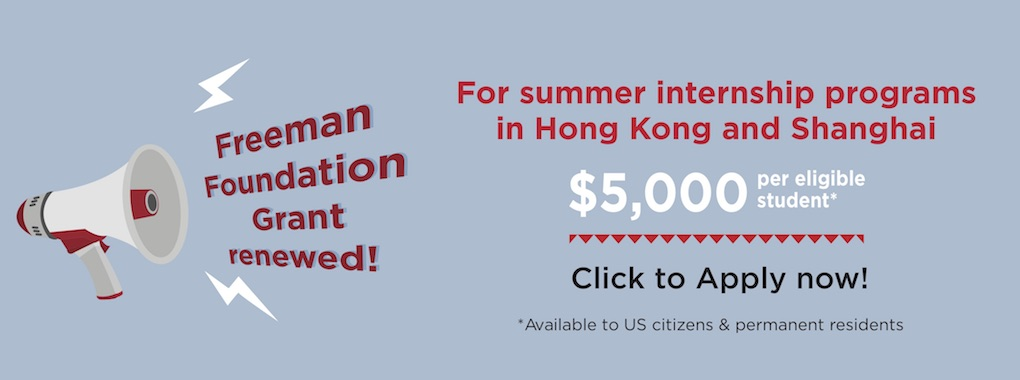 Freeman Foundation Grant Renewed! For summer internship programs in Hong Kong and Shanghai. $5000 per eligible student* Click to apply now! *available to US citizens and permanent residents