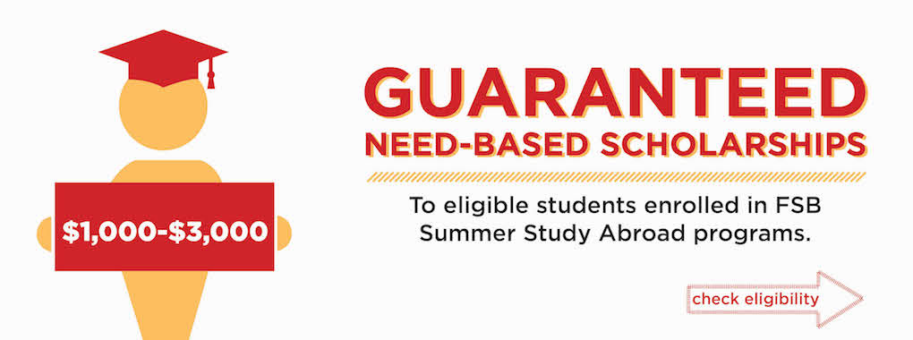 On the left, a yellow human icon holding scholarships check with the range from $1000-$3000. Guaranteed Need-based scholarships to eligible students enrolled in FSB Summer Study Abroad programs. Check eligibility.