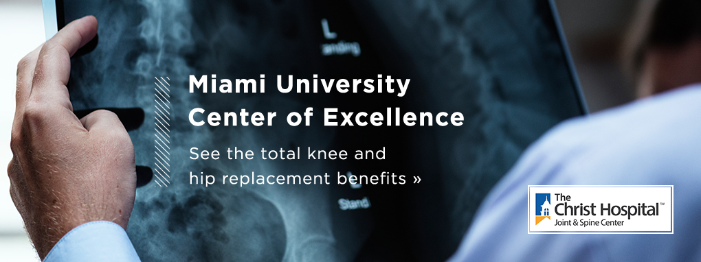 Miami University Center of Excellence. See the total knee and hip replacement benefits. The Christ Hospital joint and spine center