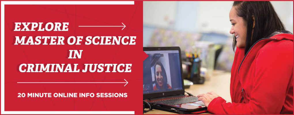 Explore Master of Science in Criminal Justice.  20 minute online info sessions.