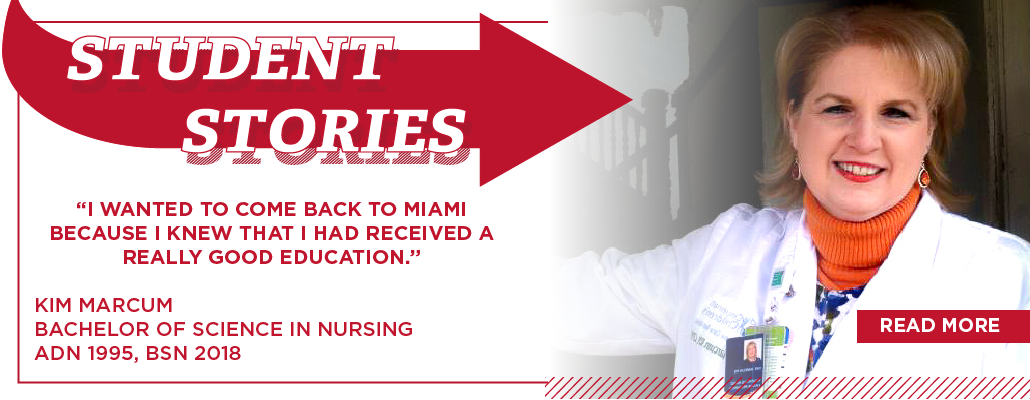 "Student stories. ""I wanted to come back to Miami because i know I had received a really good education."" Kim Marcum. Bachelor of Science in Nursing. ADN 1995, BSN 2018"