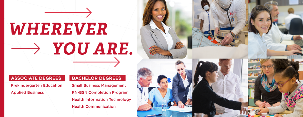 Wherever you are.  M.S. in Criminal Justice, B.S. in Commerce, RN-BSN Completion Program, A.S. in Prekindergarten Education, A.S. of Applied Business