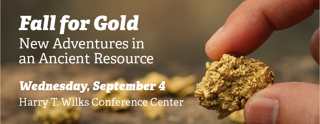 Fall for Gold. New Adventures in an Ancient Resource. Wednesday, September 4. Harry T. Wilks Conference Center. A person holding a piece of gold with his pointer finger and thumb.