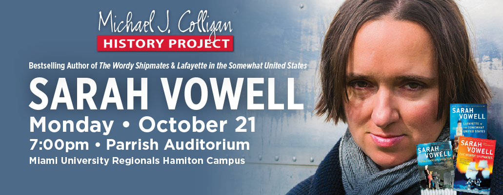 Michael J. Colligan History Project. Sarah Vowell. Monday, October 21 7:00pm Parrish Auditorium. MIami University Regionals Hamilton Campus