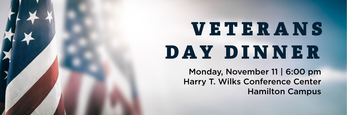 Veterans Day Dinner. Monday, November 11 | 6:00pm. Harry T. Wilks Conference Center. Hamilton Campus.