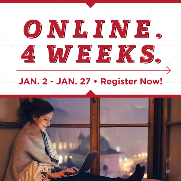 Online. 4 weeks. Jan. 2-Jan 27. Register now!