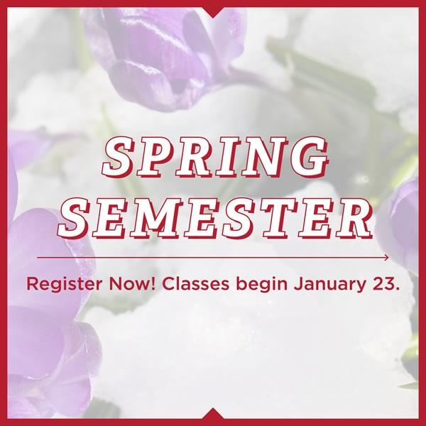 Spring Semester. Register now! Classes begin January 23.